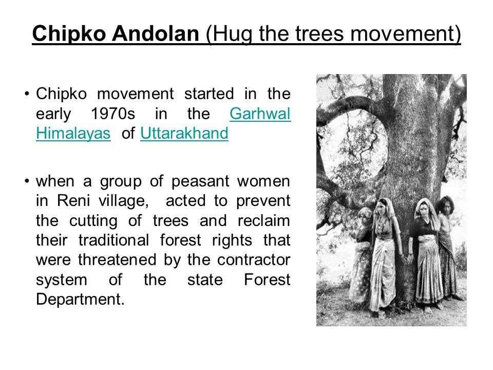 Chipko Andolan (Hug the trees movement) Chipko movement started in the early 1970s in the Garhwal Himalayas of UttarakhandGarhwal HimalayasUttarakhand