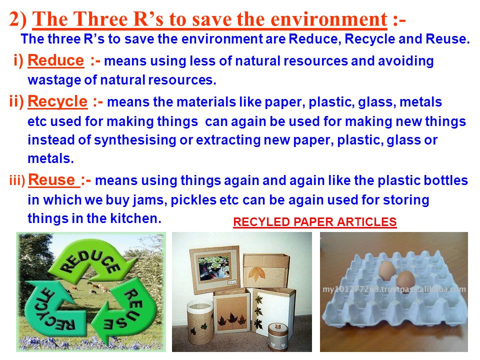 2) The Three Rs to save the environment :- The three Rs to save the environment are Reduce, Recycle and Reuse. i) Reduce :- means using less of natura