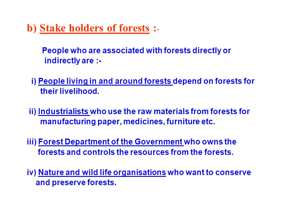 b) Stake holders of forests : - People who are associated with forests directly or indirectly are :- i) People living in and around forests depend on