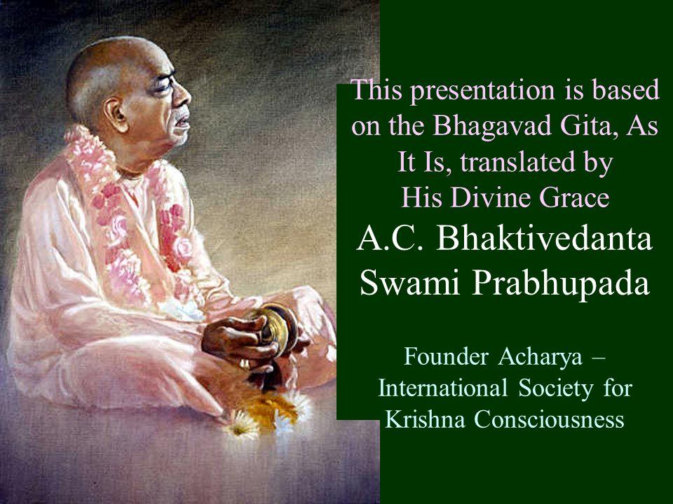This presentation is based on the Bhagavad Gita, As It Is, translated by His Divine Grace A.C. Bhaktivedanta Swami Prabhupada Founder Acharya – Intern