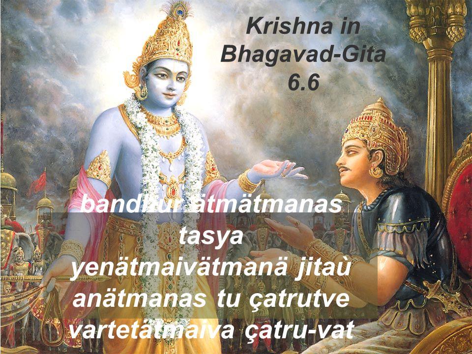 bandhur ätmätmanas tasya yenätmaivätmanä jitaù anätmanas tu çatrutve vartetätmaiva çatru-vat Krishna in Bhagavad-Gita 6.6