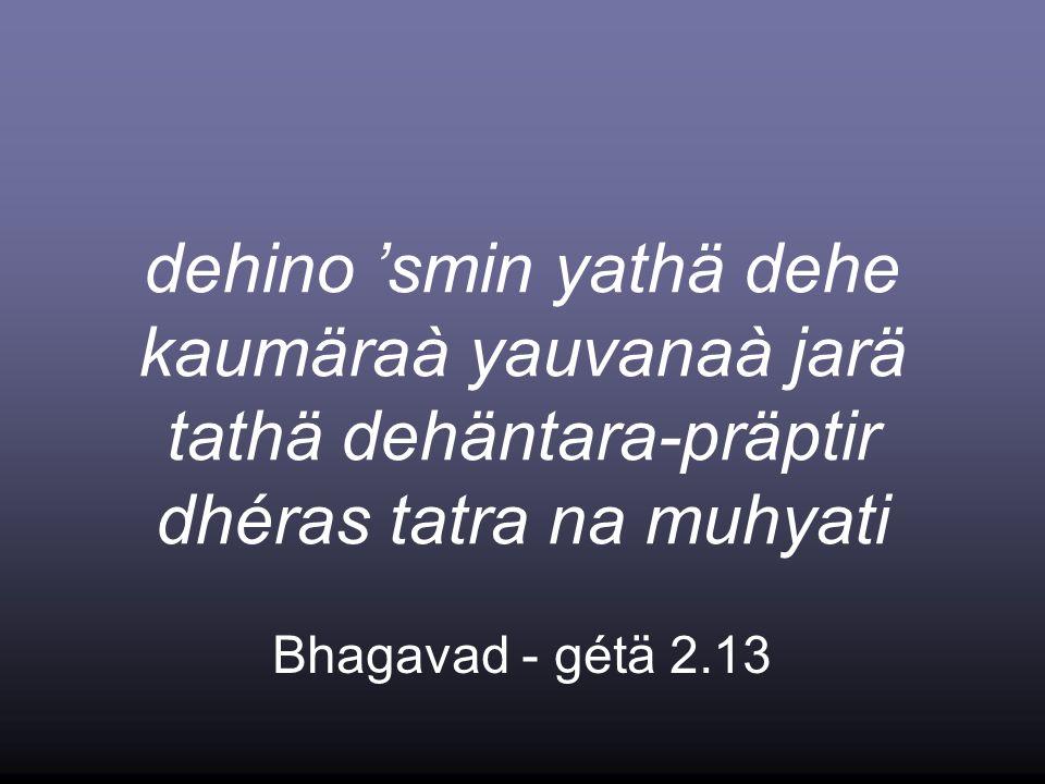 dehino smin yathä dehe kaumäraà yauvanaà jarä tathä dehäntara-präptir dhéras tatra na muhyati Bhagavad - gétä 2.13