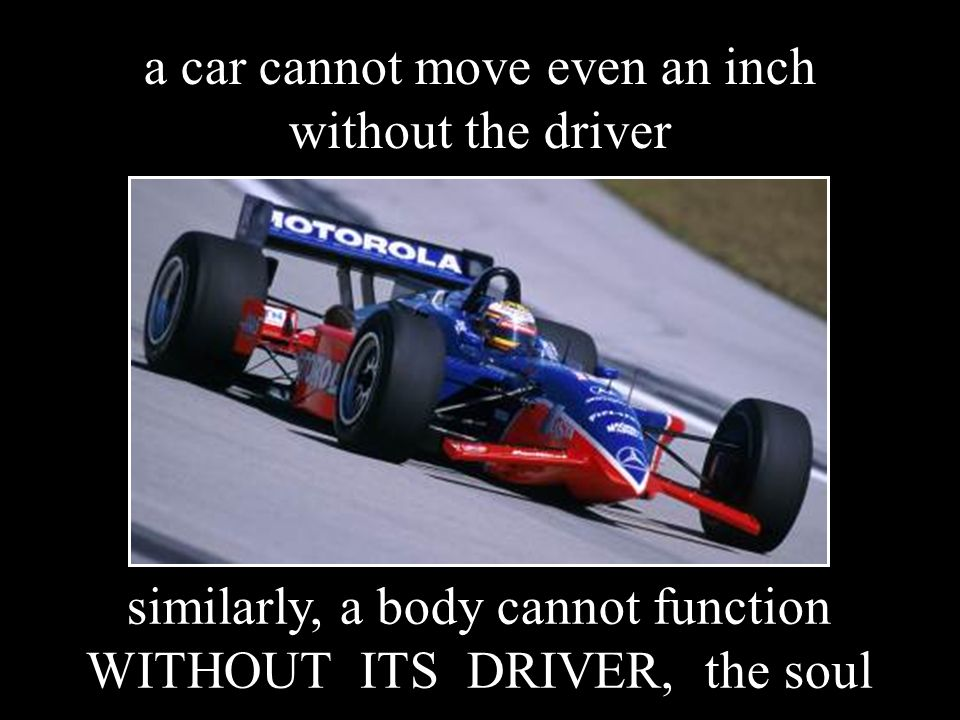 a car cannot move even an inch without the driver similarly, a body cannot function WITHOUT ITS DRIVER, the soul