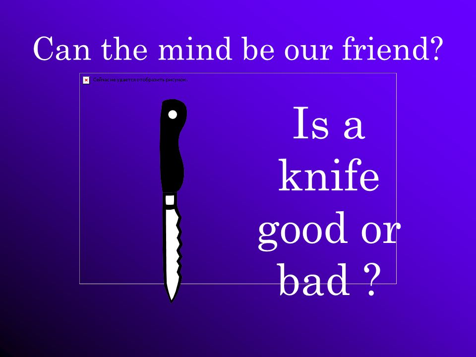 Can the mind be our friend? Is a knife good or bad ?