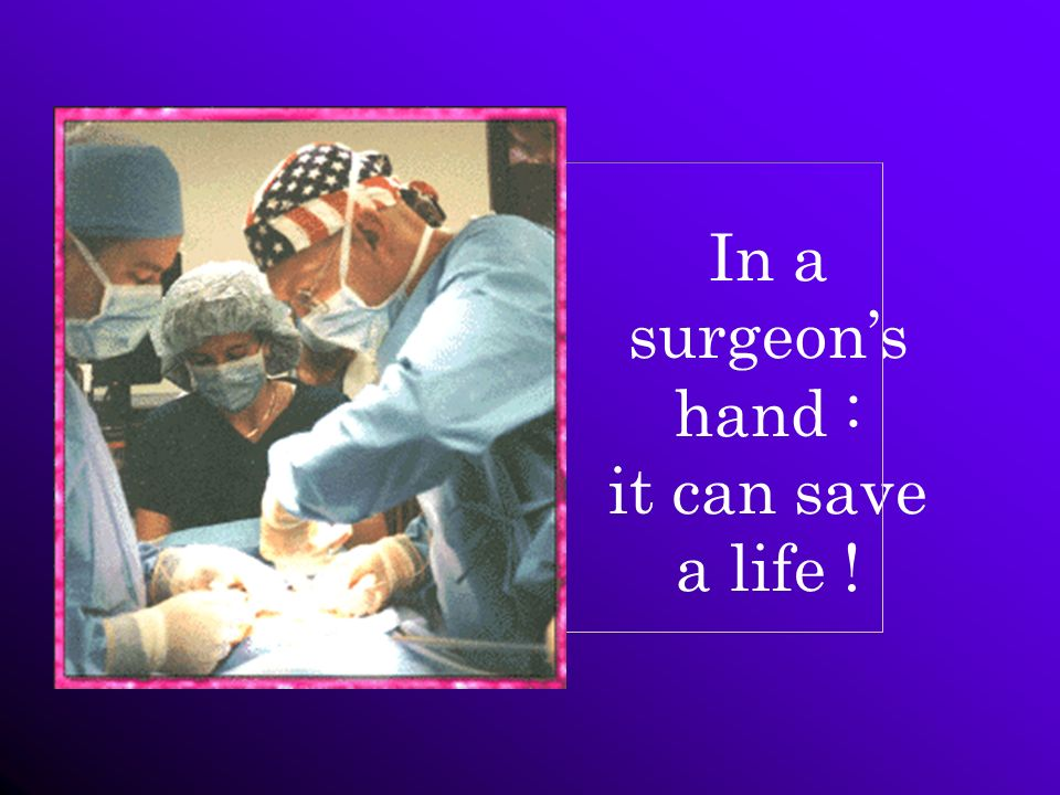 In a surgeons hand : it can save a life !