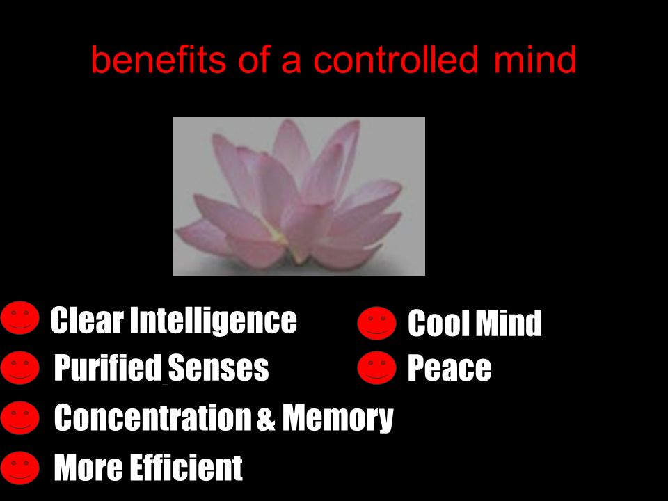 benefits of a controlled mind Purified Senses Cool Mind Clear Intelligence Peace Concentration & Memory More Efficient