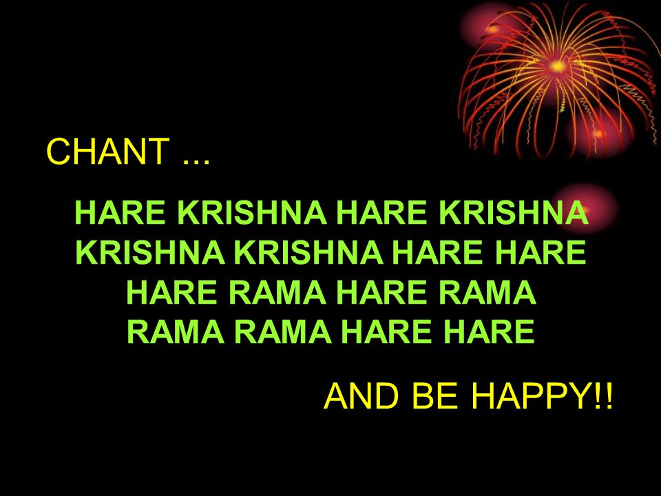 CHANT... HARE KRISHNA HARE KRISHNA KRISHNA KRISHNA HARE HARE HARE RAMA HARE RAMA RAMA RAMA HARE HARE AND BE HAPPY!!