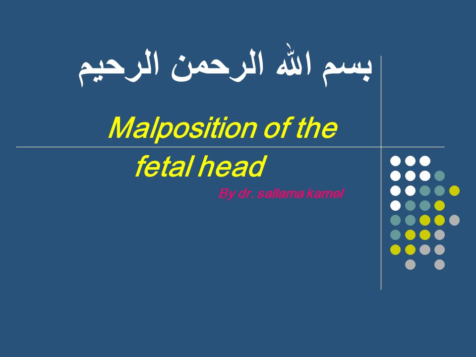 بسم الله الرحمن الرحيم Malposition of the fetal head By dr. sallama kamel