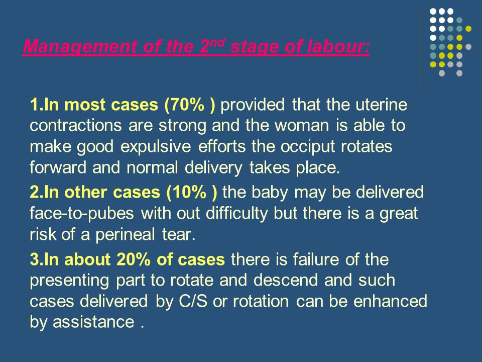 Management of the 2 nd stage of labour: 1.In most cases (70% ) provided that the uterine contractions are strong and the woman is able to make good expulsive efforts the occiput rotates forward and normal delivery takes place.