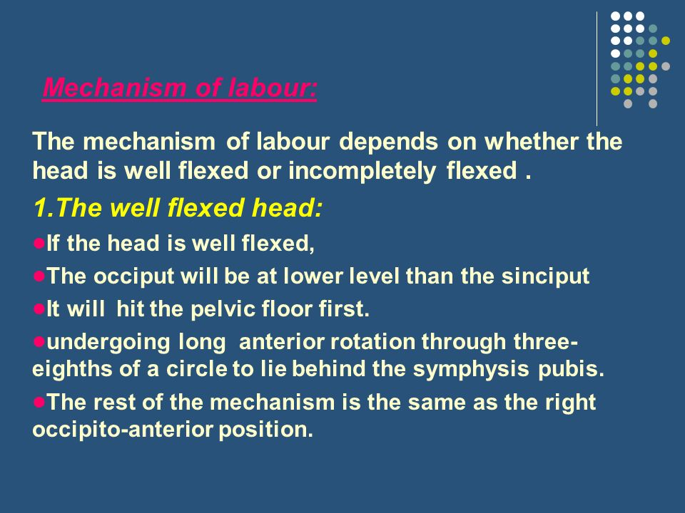 Mechanism of labour: The mechanism of labour depends on whether the head is well flexed or incompletely flexed.
