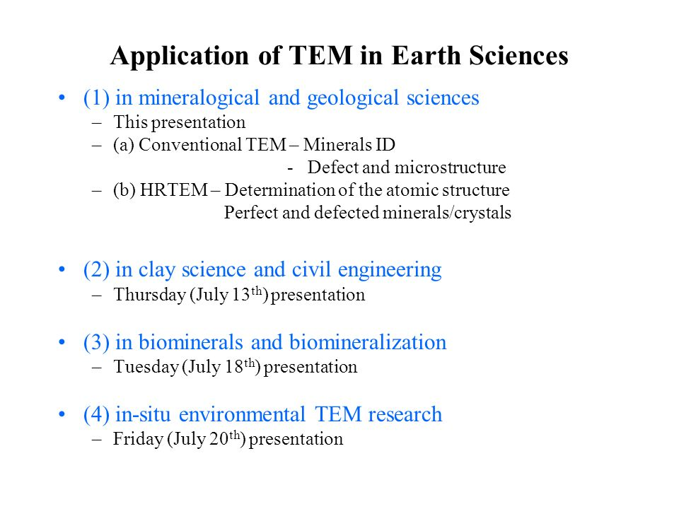 Application of TEM in Earth Sciences (1) in mineralogical and geological sciences –This presentation –(a) Conventional TEM – Minerals ID - Defect and