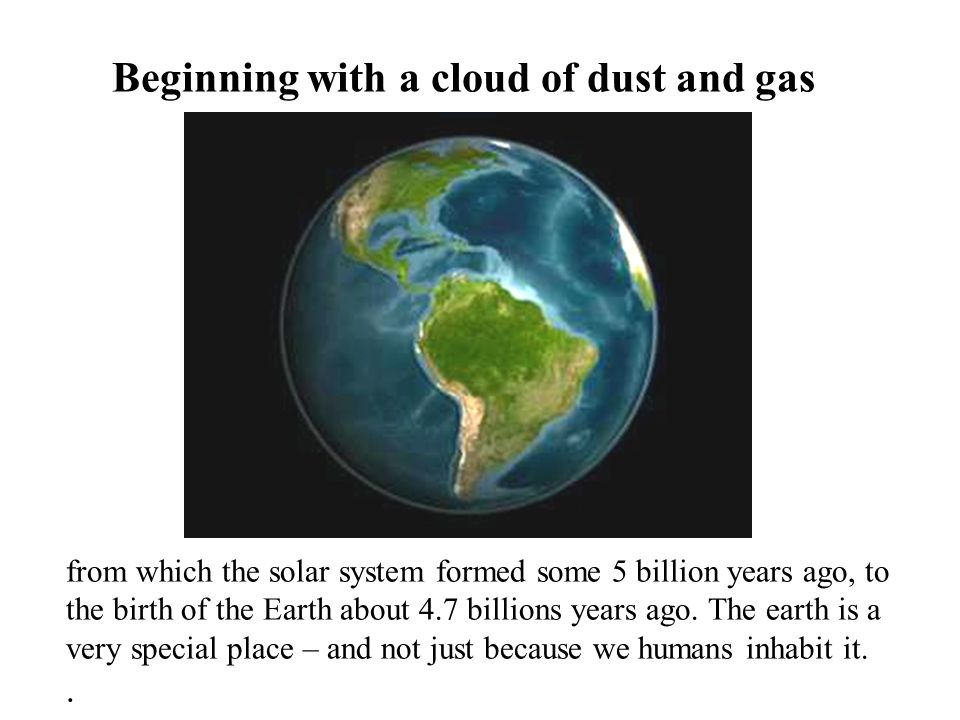 Beginning with a cloud of dust and gas from which the solar system formed some 5 billion years ago, to the birth of the Earth about 4.7 billions years
