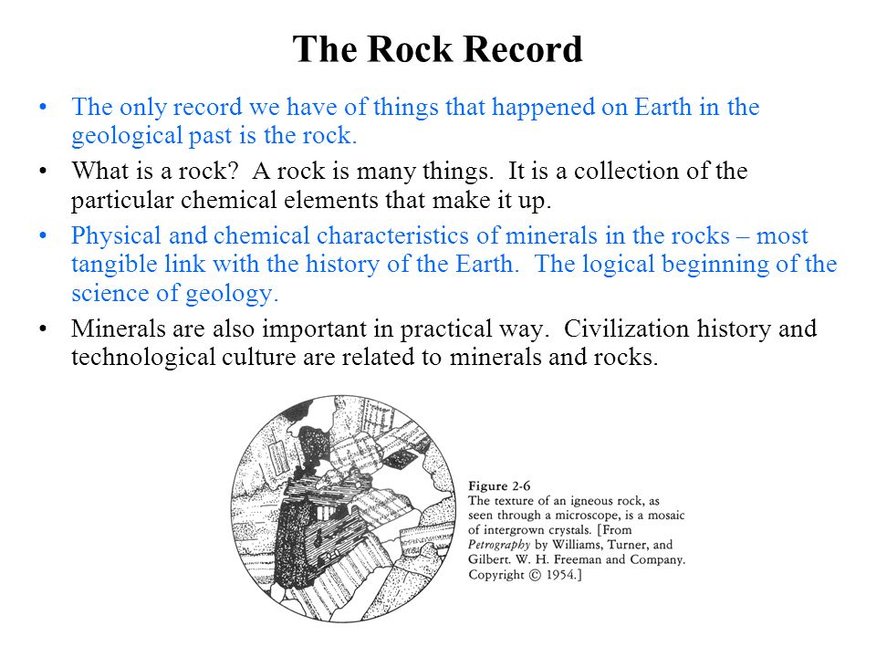 The Rock Record The only record we have of things that happened on Earth in the geological past is the rock. What is a rock? A rock is many things. It