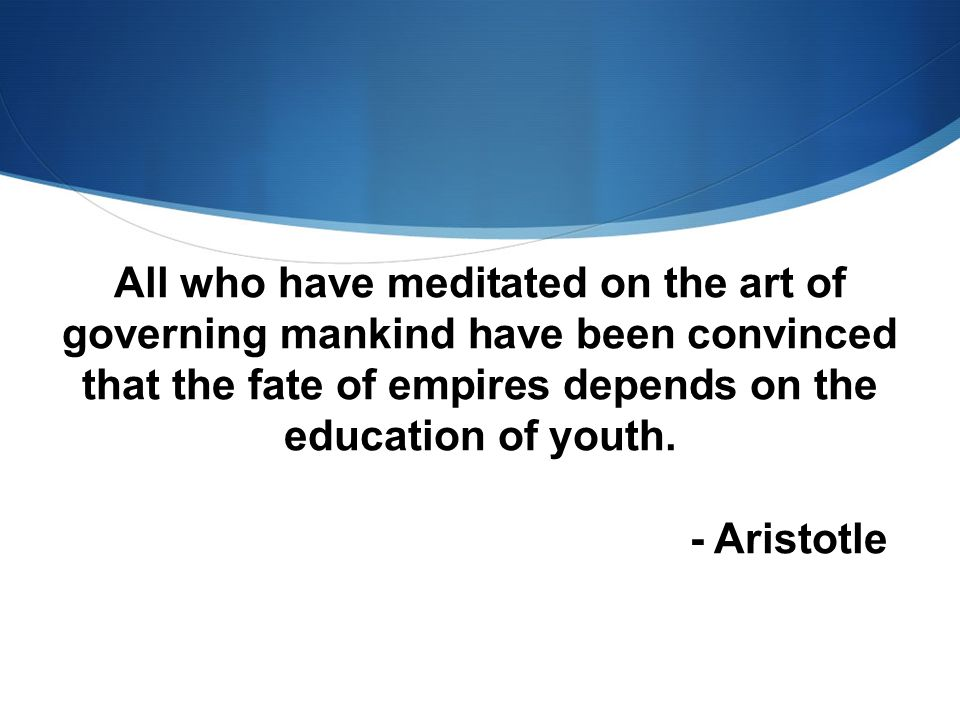 All who have meditated on the art of governing mankind have been convinced that the fate of empires depends on the education of youth.