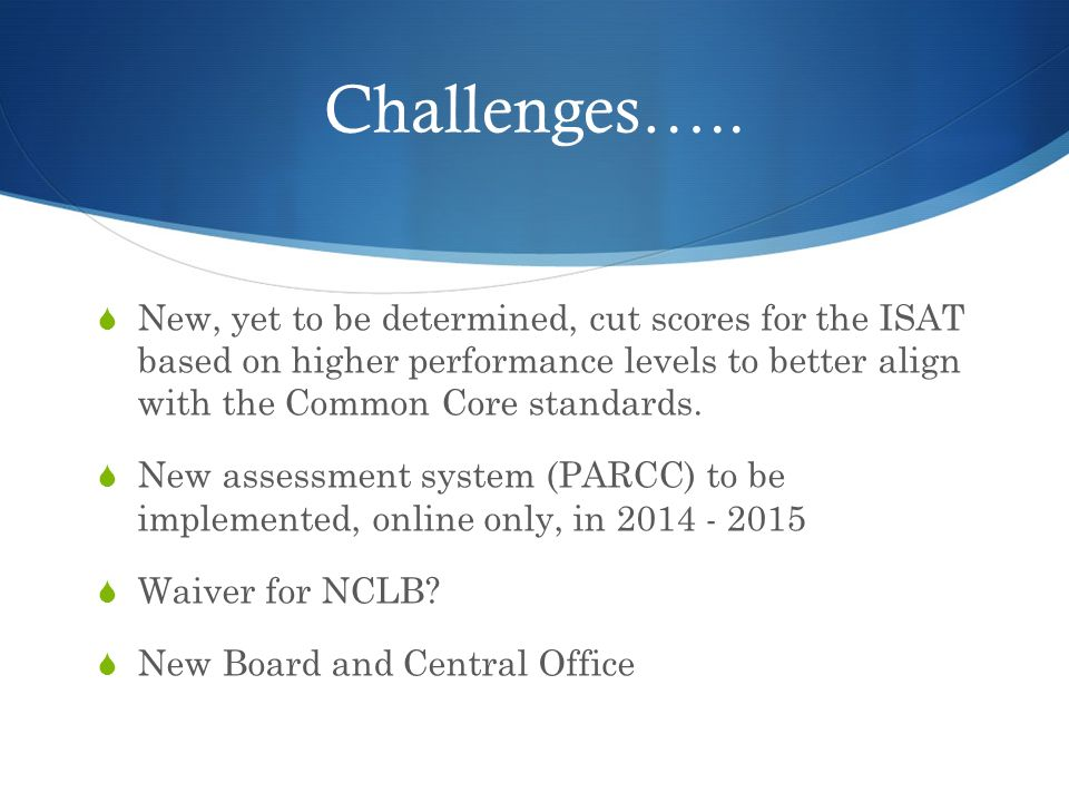 Challenges….. New, yet to be determined, cut scores for the ISAT based on higher performance levels to better align with the Common Core standards. Ne