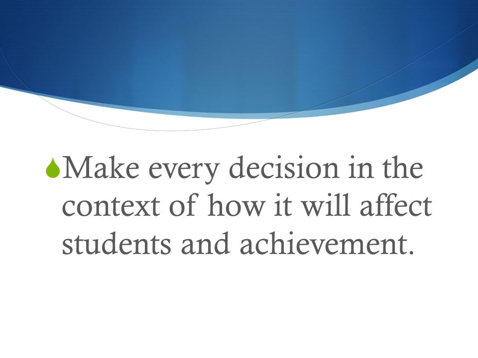 Make every decision in the context of how it will affect students and achievement.