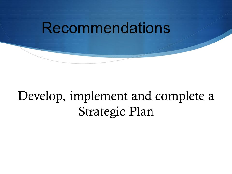 Develop, implement and complete a Strategic Plan Recommendations