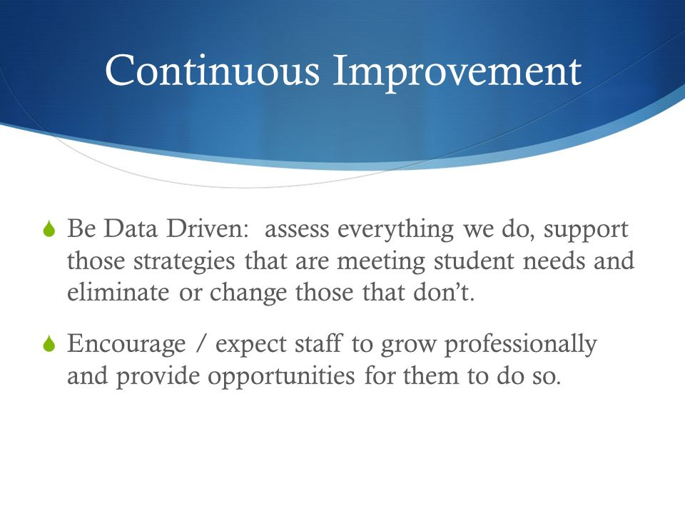 Continuous Improvement Be Data Driven: assess everything we do, support those strategies that are meeting student needs and eliminate or change those that dont.