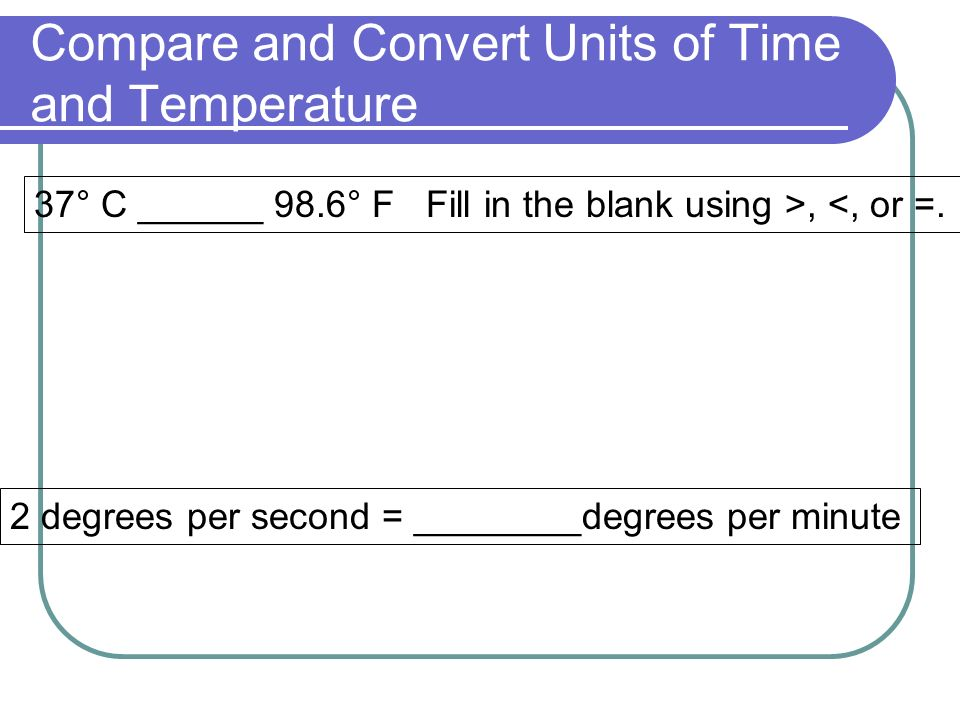 Compare and Convert Units of Time and Temperature 2 degrees per second = ________degrees per minute 37° C ______ 98.6° F Fill in the blank using >, <, or =.