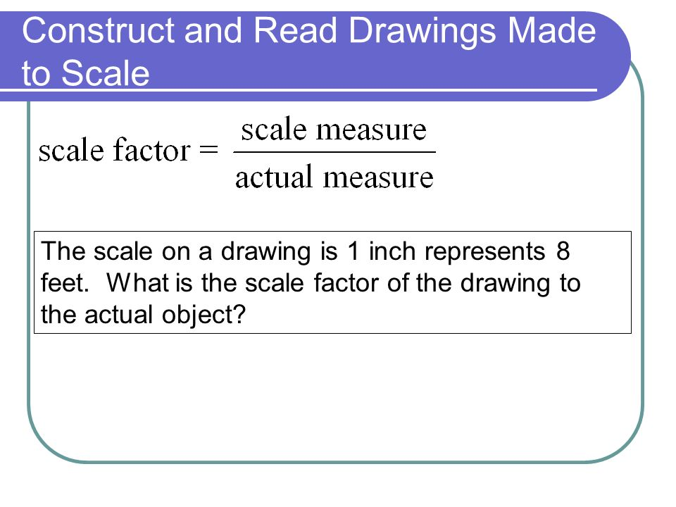 Construct and Read Drawings Made to Scale The scale on a drawing is 1 inch represents 8 feet.