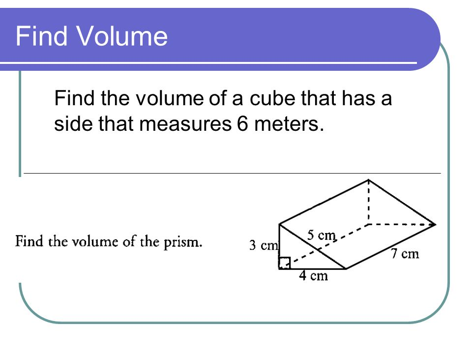 Find Volume Find the volume of a cube that has a side that measures 6 meters.