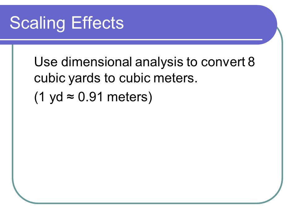 Scaling Effects Use dimensional analysis to convert 8 cubic yards to cubic meters.