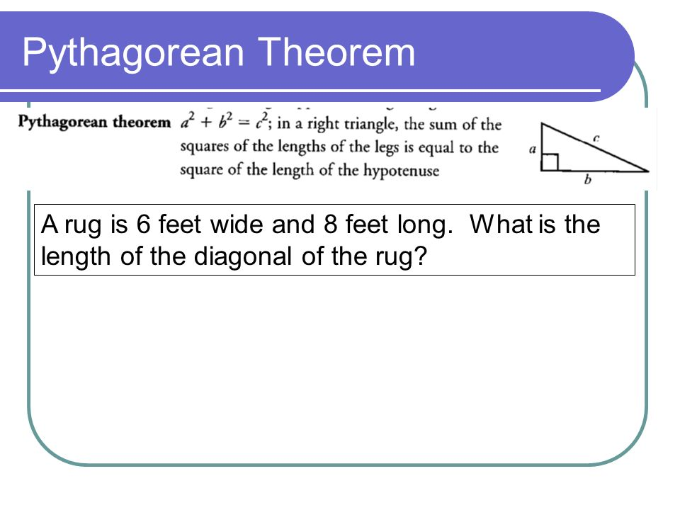 Pythagorean Theorem A rug is 6 feet wide and 8 feet long.