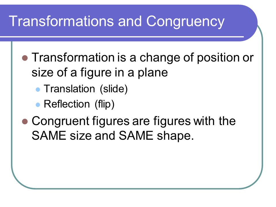 Transformations and Congruency Transformation is a change of position or size of a figure in a plane Translation (slide) Reflection (flip) Congruent figures are figures with the SAME size and SAME shape.