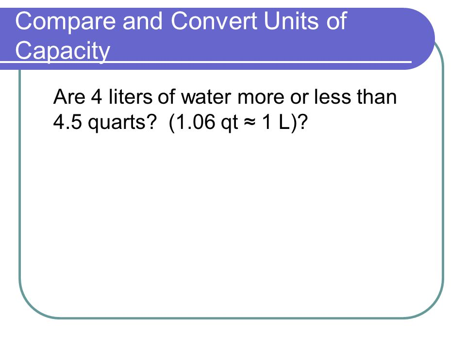 Compare and Convert Units of Capacity Are 4 liters of water more or less than 4.5 quarts.