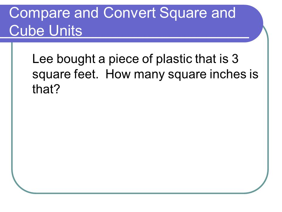 Lee bought a piece of plastic that is 3 square feet. How many square inches is that