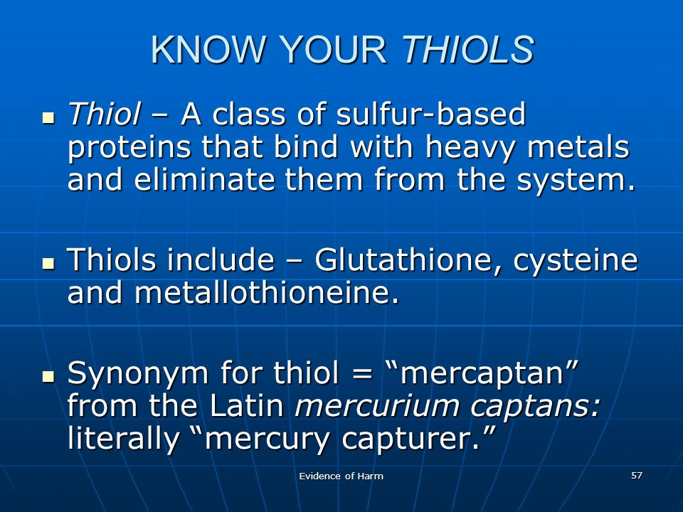 Evidence of Harm 57 KNOW YOUR THIOLS Thiol – A class of sulfur-based proteins that bind with heavy metals and eliminate them from the system.