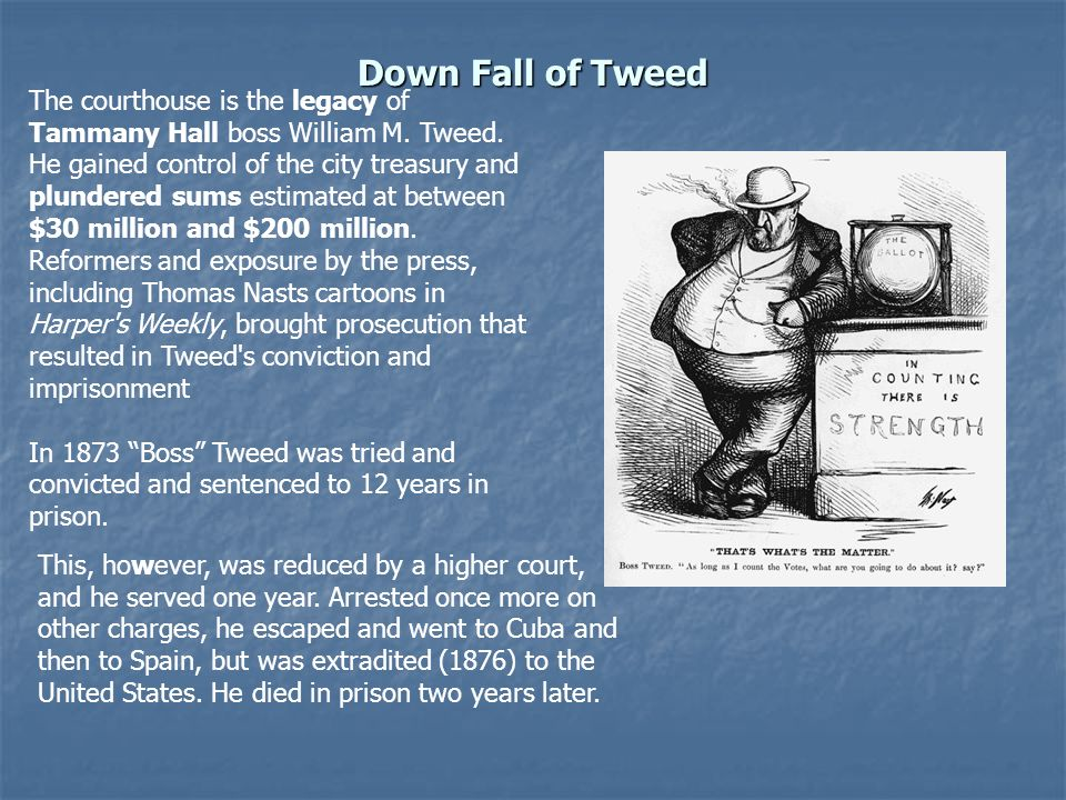 Down Fall of Tweed The courthouse is the legacy of Tammany Hall boss William M. Tweed. He gained control of the city treasury and plundered sums estim