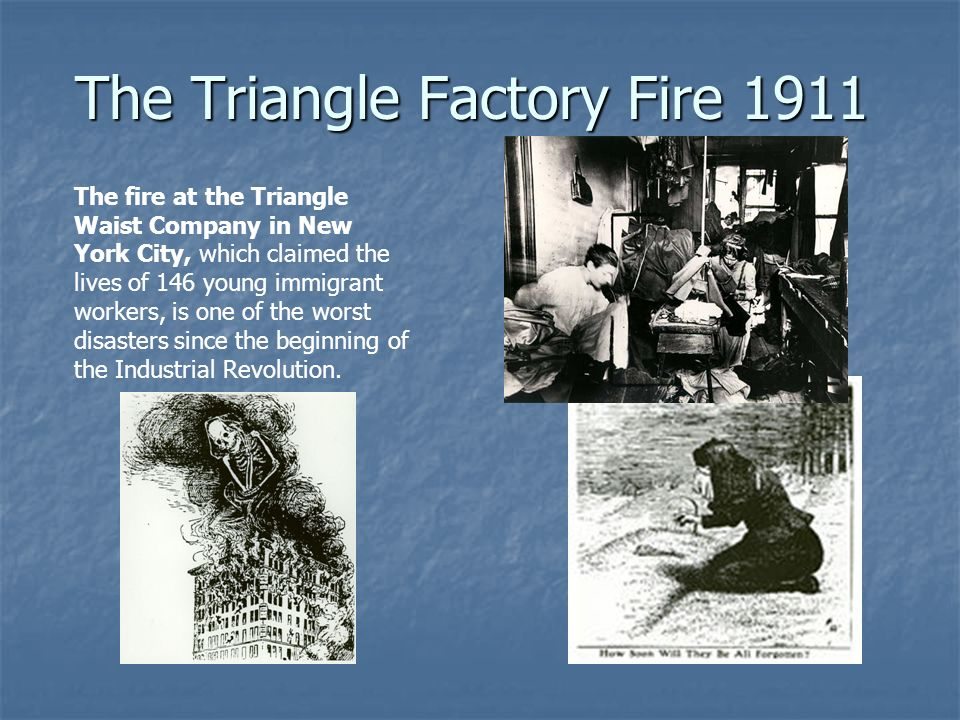 The Triangle Factory Fire 1911 The fire at the Triangle Waist Company in New York City, which claimed the lives of 146 young immigrant workers, is one