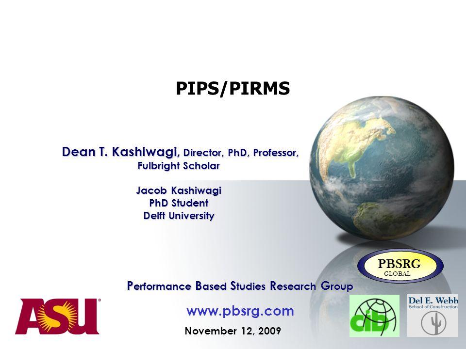 PIPS/PIRMS November 12, 2009 P erformance B ased S tudies R esearch G roup www.pbsrg.com PBSRG GLOBAL Dean T. Kashiwagi, Director, PhD, Professor, Ful