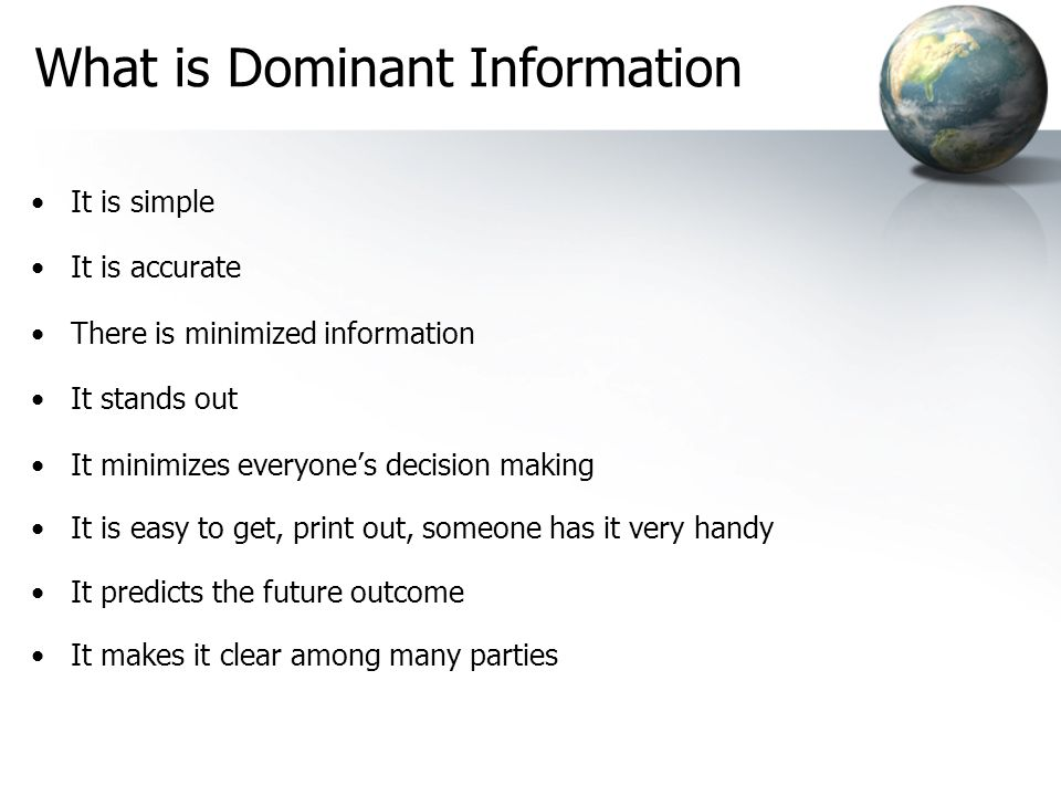 What is Dominant Information It is simple It is accurate There is minimized information It stands out It minimizes everyones decision making It is easy to get, print out, someone has it very handy It predicts the future outcome It makes it clear among many parties