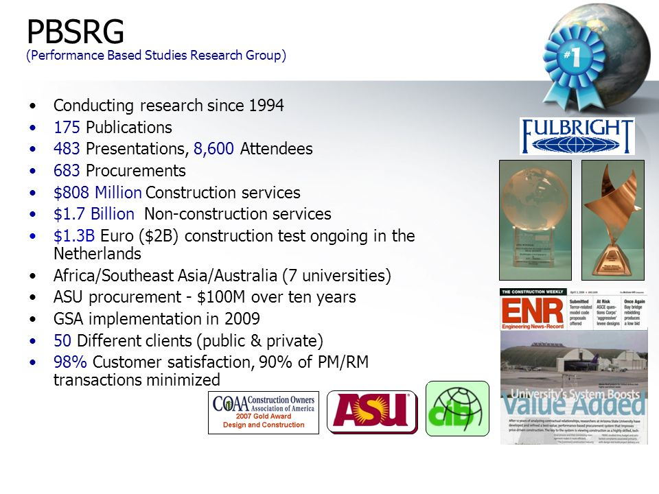 Conducting research since 1994 175 Publications 483 Presentations, 8,600 Attendees 683 Procurements $808 Million Construction services $1.7 Billion Non-construction services $1.3B Euro ($2B) construction test ongoing in the Netherlands Africa/Southeast Asia/Australia (7 universities) ASU procurement - $100M over ten years GSA implementation in 2009 50 Different clients (public & private) 98% Customer satisfaction, 90% of PM/RM transactions minimized PBSRG (Performance Based Studies Research Group)
