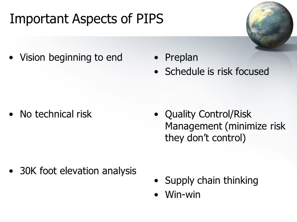 Important Aspects of PIPS Vision beginning to end No technical risk 30K foot elevation analysis Preplan Schedule is risk focused Quality Control/Risk Management (minimize risk they dont control) Supply chain thinking Win-win