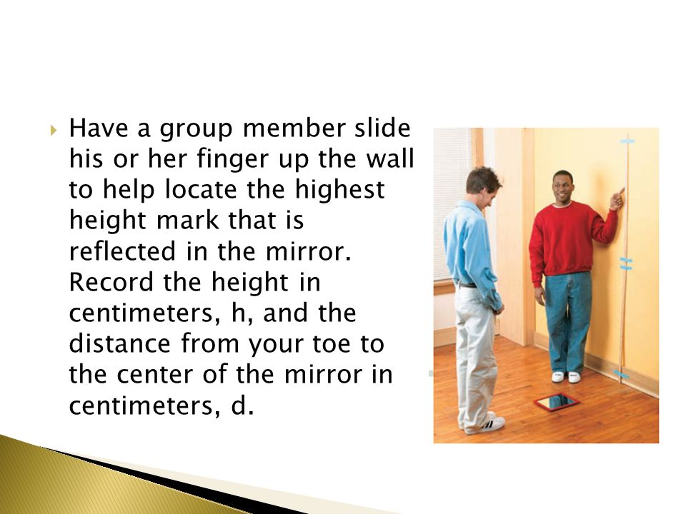 Have a group member slide his or her finger up the wall to help locate the highest height mark that is reflected in the mirror.