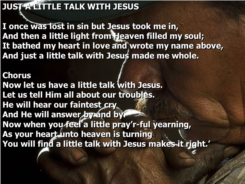 JUST A LITTLE TALK WITH JESUS I once was lost in sin but Jesus took me in, And then a little light from Heaven filled my soul; It bathed my heart in l