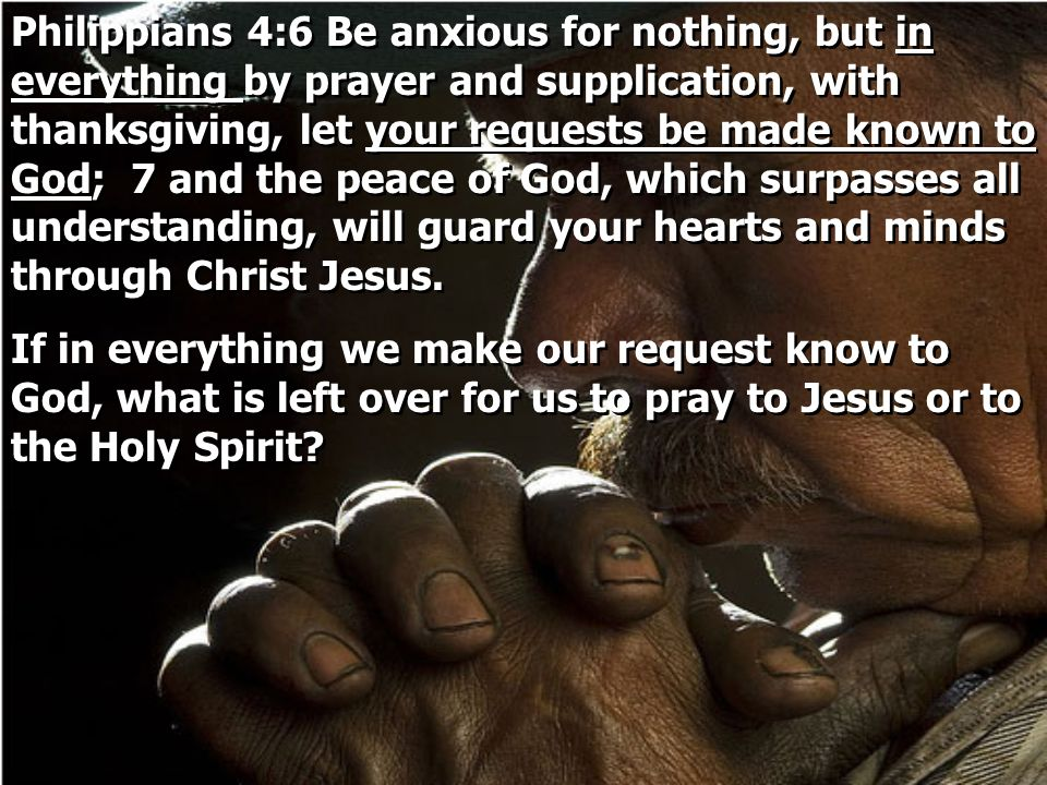 Philippians 4:6 Be anxious for nothing, but in everything by prayer and supplication, with thanksgiving, let your requests be made known to God; 7 and