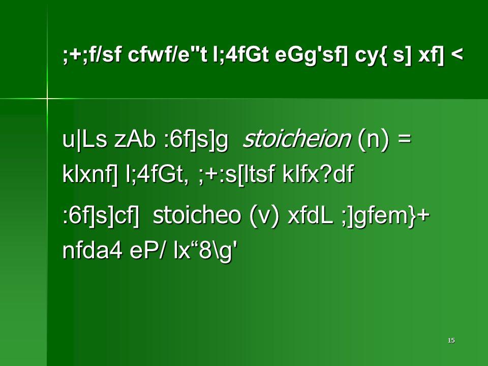 15 ;+;f/sf cfwf/e t l;4fGt eGg sf] cy{ s] xf] < u|Ls zAb :6f]s]g stoicheion (n) = klxnf] l;4fGt, ;+:s[ltsf kIfx df :6f]s]cf] stoicheo (v) xfdL ;]gfem}+ nfda4 eP/ lx8\g
