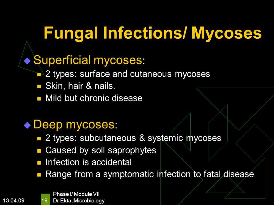 13.04.09 Phase I/ Module VII Dr Ekta, Microbiology 19 Fungal Infections/ Mycoses Superficial mycoses : 2 types: surface and cutaneous mycoses Skin, ha
