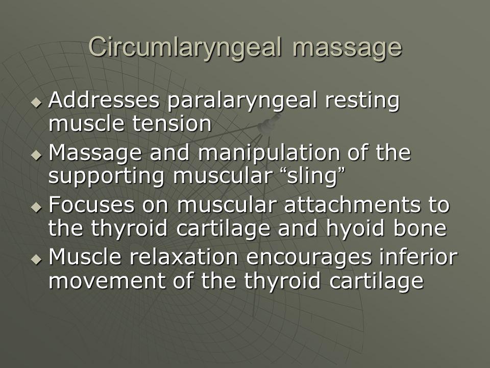 Circumlaryngeal massage Addresses paralaryngeal resting muscle tension Addresses paralaryngeal resting muscle tension Massage and manipulation of the