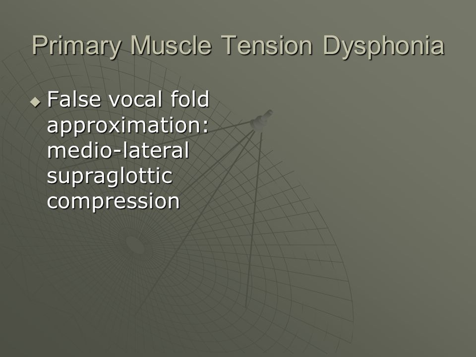 Primary Muscle Tension Dysphonia Supraglottic compression in the anterior to posterior axis Supraglottic compression in the anterior to posterior axis