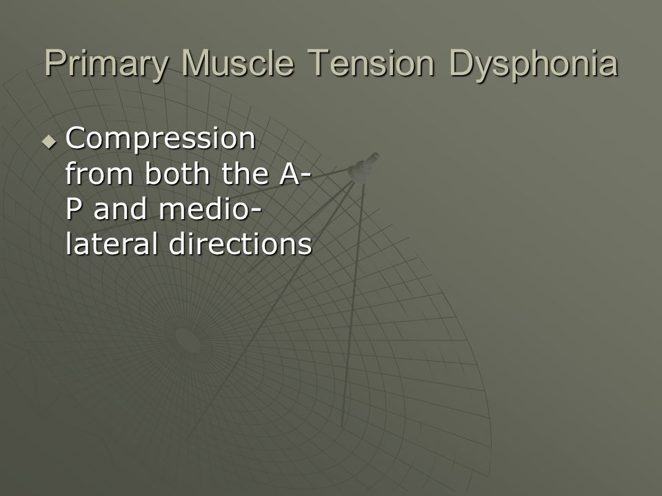 Primary Muscle Tension Dysphonia Compression from both the A- P and medio- lateral directions Compression from both the A- P and medio- lateral direct