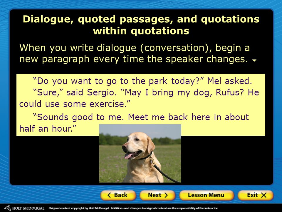 Dialogue, quoted passages, and quotations within quotations When you write dialogue (conversation), begin a new paragraph every time the speaker chang