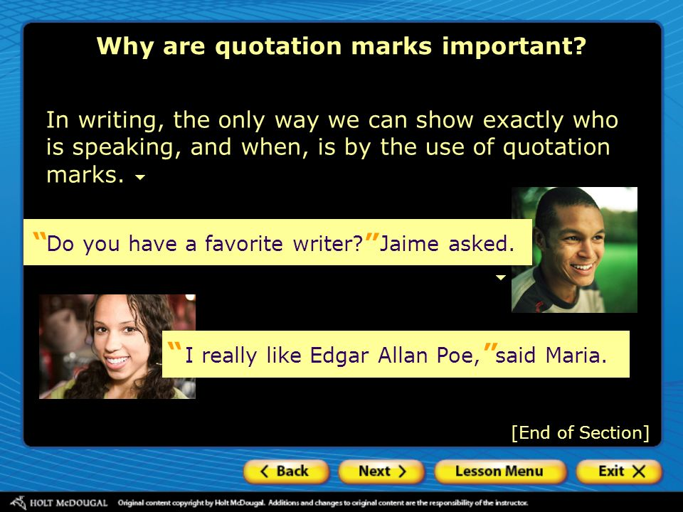 Why are quotation marks important? [End of Section] In writing, the only way we can show exactly who is speaking, and when, is by the use of quotation