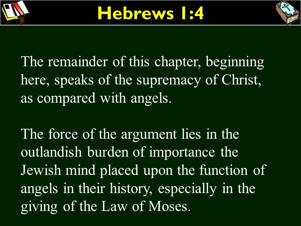 Hebrews 1:4 The remainder of this chapter, beginning here, speaks of the supremacy of Christ, as compared with angels. The force of the argument lies