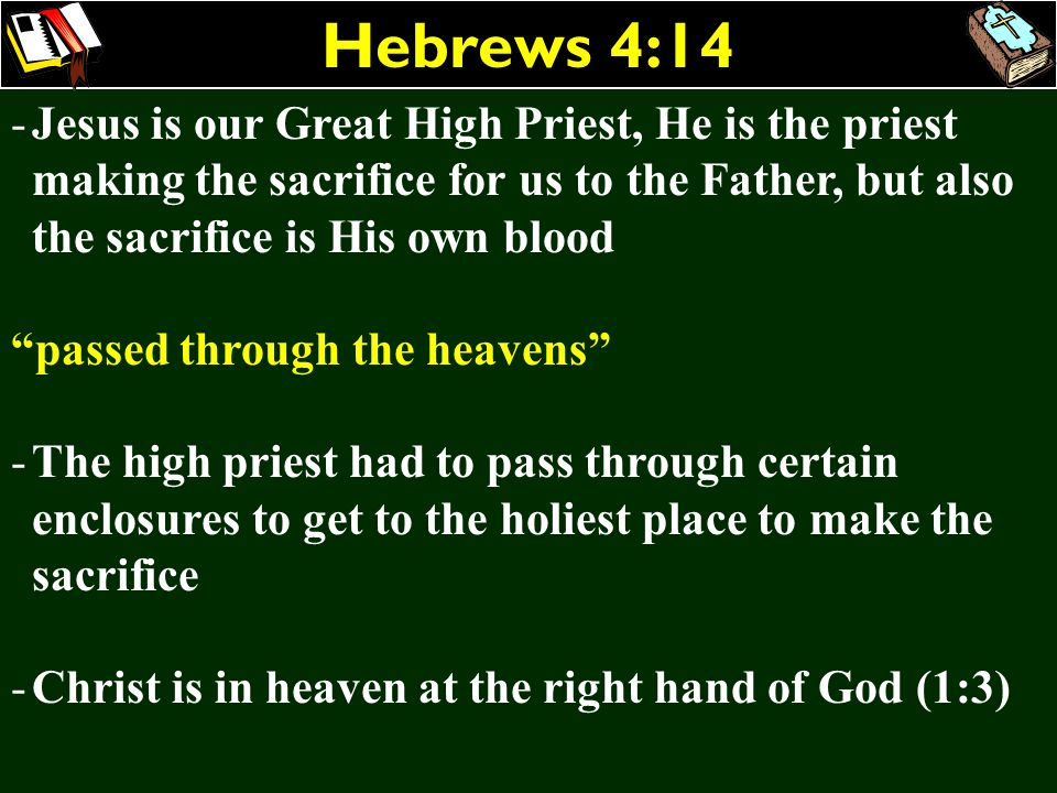 Hebrews 4:14 -Jesus is our Great High Priest, He is the priest making the sacrifice for us to the Father, but also the sacrifice is His own blood pass