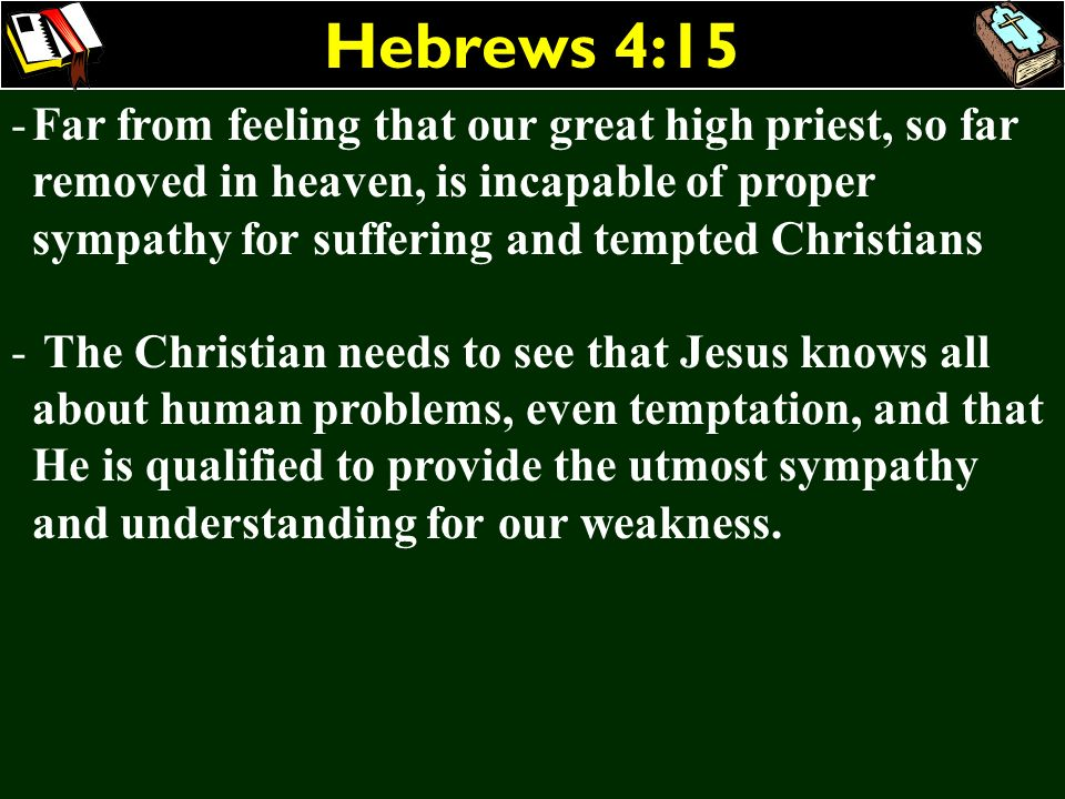 Hebrews 4:15 -Far from feeling that our great high priest, so far removed in heaven, is incapable of proper sympathy for suffering and tempted Christi